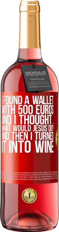 24,95 € Free Shipping   Rosé Wine ROSÉ Edition I found a wallet with 500 euros. And I thought ... What would Jesus do? And then I turned it into wine Red Label. Customizable label Young wine Harvest 2020 Tempranillo