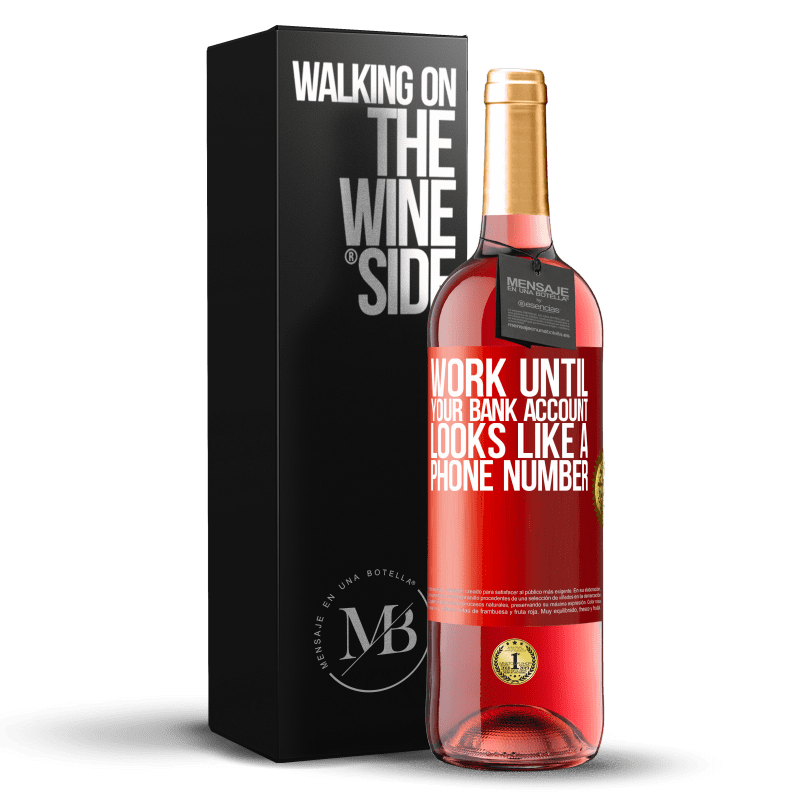 24,95 € Free Shipping | Rosé Wine ROSÉ Edition Work until your bank account looks like a phone number Red Label. Customizable label Young wine Harvest 2020 Tempranillo