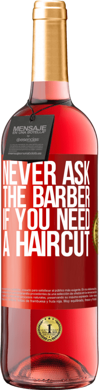 24,95 € Free Shipping   Rosé Wine ROSÉ Edition Never ask the barber if you need a haircut Red Label. Customizable label Young wine Harvest 2020 Tempranillo