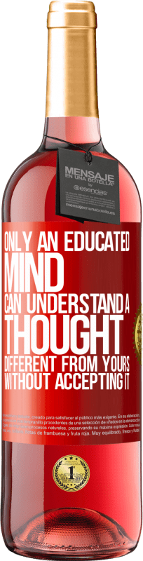 24,95 € Free Shipping   Rosé Wine ROSÉ Edition Only an educated mind can understand a thought different from yours without accepting it Red Label. Customizable label Young wine Harvest 2020 Tempranillo