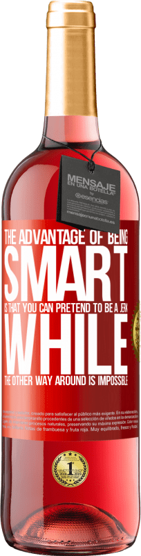 24,95 € Free Shipping   Rosé Wine ROSÉ Edition The advantage of being smart is that you can pretend to be a jerk, while the other way around is impossible Red Label. Customizable label Young wine Harvest 2020 Tempranillo