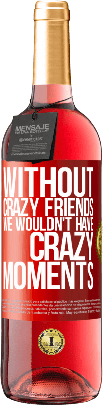 24,95 € Free Shipping   Rosé Wine ROSÉ Edition Without crazy friends we wouldn't have crazy moments Red Label. Customizable label Young wine Harvest 2020 Tempranillo