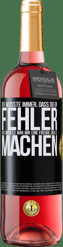 24,95 € Kostenloser Versand | Roséwein ROSÉ Ausgabe Ich wusste immer, dass du ein Fehler bist, aber es war mir eine Freude, dich zu machen Schwarzes Etikett. Anpassbares Etikett Junger Wein Ernte 2020 Tempranillo