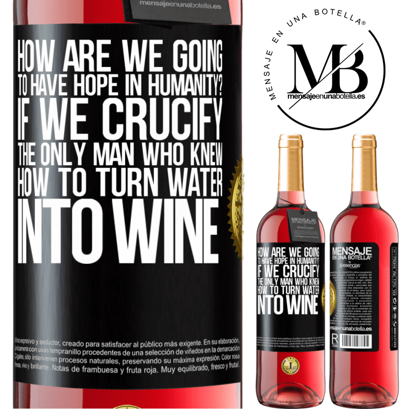 24,95 € Free Shipping   Rosé Wine ROSÉ Edition how are we going to have hope in humanity? If we crucify the only man who knew how to turn water into wine Black Label. Customizable label Young wine Harvest 2020 Tempranillo