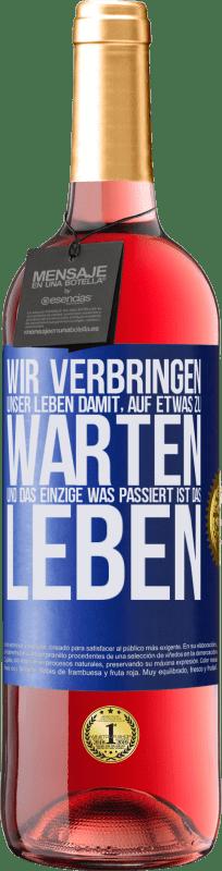 24,95 € Kostenloser Versand | Roséwein ROSÉ Ausgabe Wir verbringen unser Leben damit, auf etwas zu warten, und das Einzige, was passiert, ist das Leben Blaue Markierung. Anpassbares Etikett Junger Wein Ernte 2020 Tempranillo
