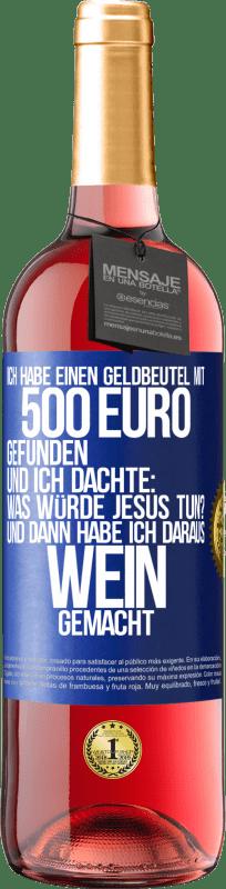 24,95 € Kostenloser Versand   Roséwein ROSÉ Ausgabe Ich habe eine Brieftasche mit 500 Euro gefunden. Und ich dachte ... Was würde Jesus tun? Und dann habe ich daraus Wein Blaue Markierung. Anpassbares Etikett Junger Wein Ernte 2020 Tempranillo