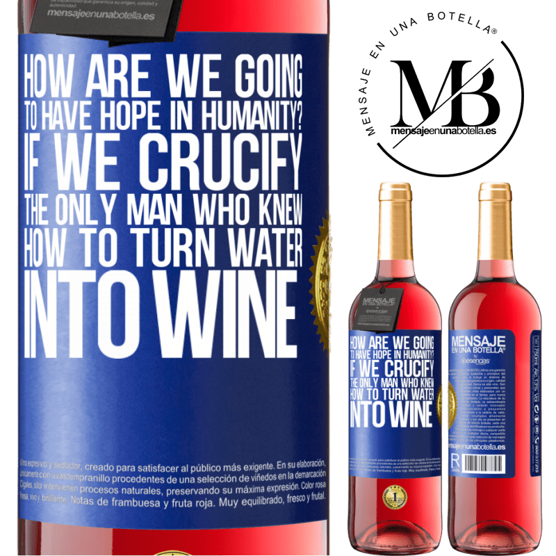 24,95 € Free Shipping   Rosé Wine ROSÉ Edition how are we going to have hope in humanity? If we crucify the only man who knew how to turn water into wine Blue Label. Customizable label Young wine Harvest 2020 Tempranillo