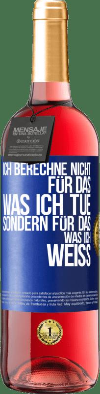 24,95 € Kostenloser Versand | Roséwein ROSÉ Ausgabe Ich berechne nicht für das, was ich tue, sondern für das, was ich weiß Blaue Markierung. Anpassbares Etikett Junger Wein Ernte 2020 Tempranillo