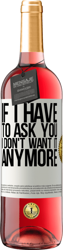 24,95 €   Rosé Wine ROSÉ Edition If I have to ask you, I don't want it anymore White Label. Customizable label Young wine Harvest 2020 Tempranillo