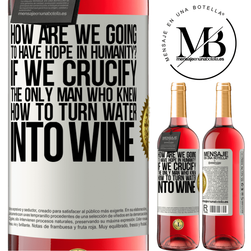 24,95 € Free Shipping   Rosé Wine ROSÉ Edition how are we going to have hope in humanity? If we crucify the only man who knew how to turn water into wine White Label. Customizable label Young wine Harvest 2020 Tempranillo