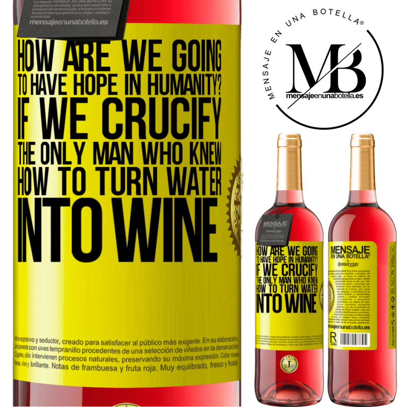24,95 € Free Shipping   Rosé Wine ROSÉ Edition how are we going to have hope in humanity? If we crucify the only man who knew how to turn water into wine Yellow Label. Customizable label Young wine Harvest 2020 Tempranillo