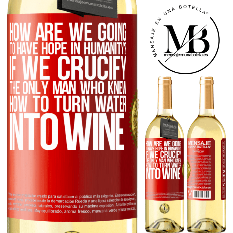 24,95 € Free Shipping | White Wine WHITE Edition how are we going to have hope in humanity? If we crucify the only man who knew how to turn water into wine Red Label. Customizable label Young wine Harvest 2020 Verdejo