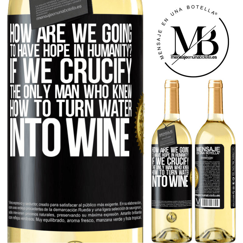 24,95 € Free Shipping | White Wine WHITE Edition how are we going to have hope in humanity? If we crucify the only man who knew how to turn water into wine Black Label. Customizable label Young wine Harvest 2020 Verdejo