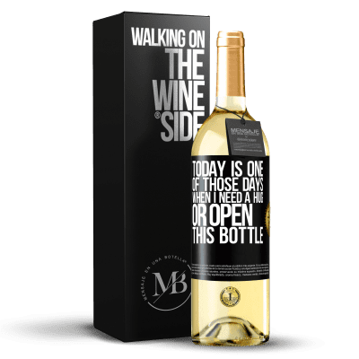 «Today is one of those days when I need a hug, or open this bottle» WHITE Edition