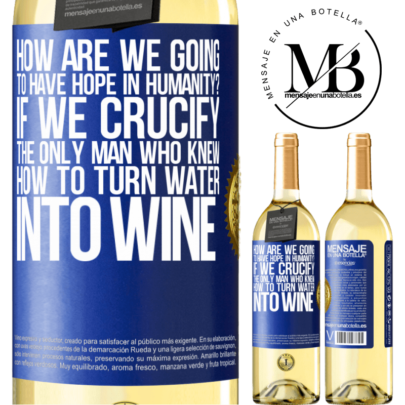 24,95 € Free Shipping | White Wine WHITE Edition how are we going to have hope in humanity? If we crucify the only man who knew how to turn water into wine Blue Label. Customizable label Young wine Harvest 2020 Verdejo