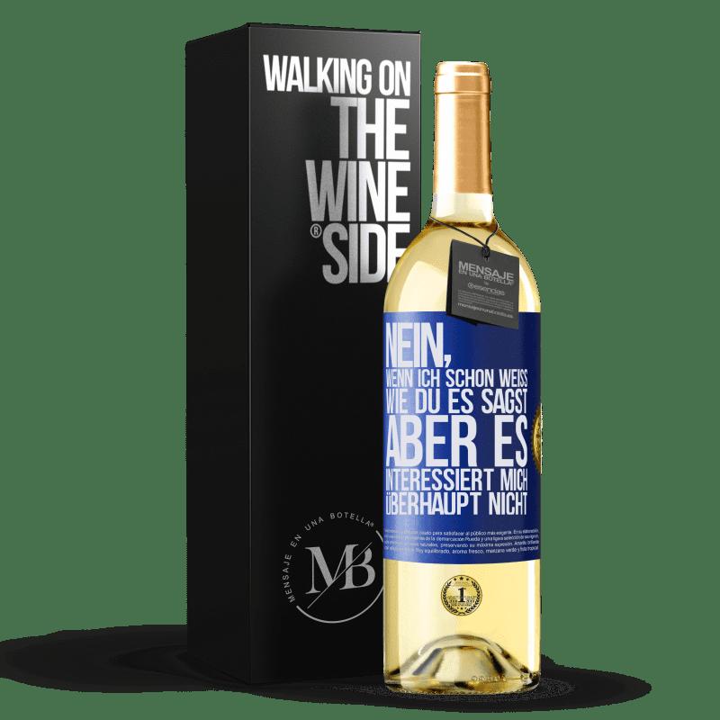24,95 € Kostenloser Versand | Weißwein WHITE Ausgabe Nein, wenn ich schon weiß, wie du es sagst, aber es interessiert mich überhaupt nicht Blaue Markierung. Anpassbares Etikett Junger Wein Ernte 2020 Verdejo