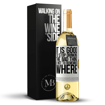 «It is good to stop drinking, the bad thing is not to remember where» WHITE Edition
