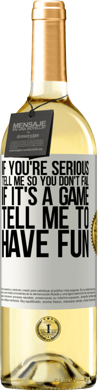 «If you're serious, tell me so you don't fail. If it's a game, tell me to have fun» WHITE Edition