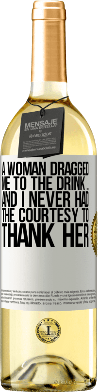 «A woman dragged me to the drink ... And I never had the courtesy to thank her» WHITE Edition