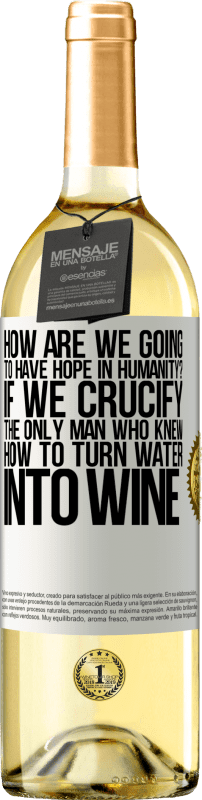 24,95 € Free Shipping | White Wine WHITE Edition how are we going to have hope in humanity? If we crucify the only man who knew how to turn water into wine White Label. Customizable label Young wine Harvest 2020 Verdejo