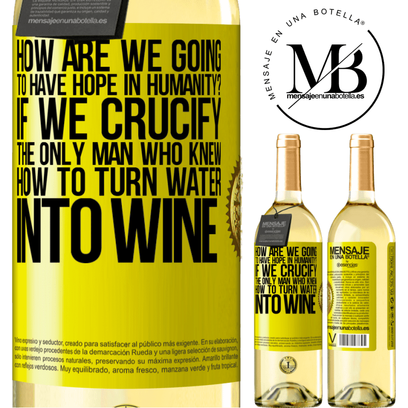 24,95 € Free Shipping | White Wine WHITE Edition how are we going to have hope in humanity? If we crucify the only man who knew how to turn water into wine Yellow Label. Customizable label Young wine Harvest 2020 Verdejo