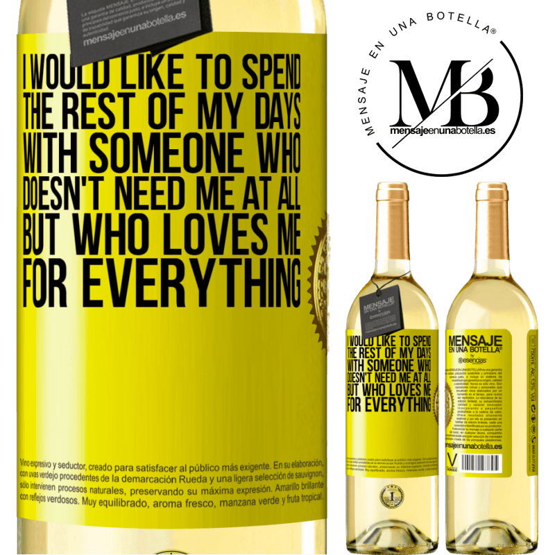 24,95 € Free Shipping   White Wine WHITE Edition I would like to spend the rest of my days with someone who doesn't need me at all, but who loves me for everything Yellow Label. Customizable label Young wine Harvest 2020 Verdejo