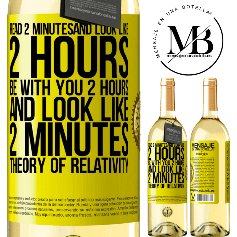 24,95 € Free Shipping | White Wine WHITE Edition Read 2 minutes and look like 2 hours. Be with you 2 hours and look like 2 minutes. Theory of relativity Yellow Label. Customizable label Young wine Harvest 2020 Verdejo