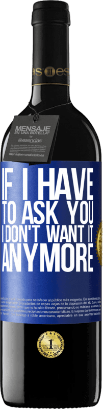 24,95 €   Red Wine RED Edition Crianza 6 Months If I have to ask you, I don't want it anymore Blue Label. Customizable label Aging in oak barrels 6 Months Harvest 2018 Tempranillo