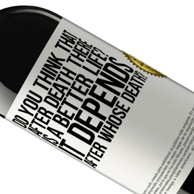 Unique & Personal Expressions. «do you think that after death there is a better life? It depends, after whose death?» RED Edition Crianza 6 Months
