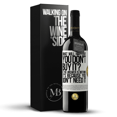 «what will happen if you don't buy it? If the answer is nothing, it's because you don't need it» RED Edition Crianza 6 Months