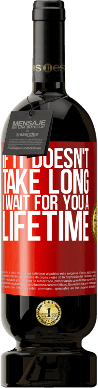 29,95 €   Red Wine Premium Edition MBS Reserva If it doesn't take long, I wait for you a lifetime Yellow Label. Customizable label I.G.P. Vino de la Tierra de Castilla y León Aging in oak barrels 12 Months Harvest 2013 Spain Tempranillo