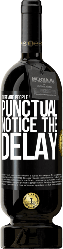 29,95 €   Red Wine Premium Edition MBS Reserva There are people who, despite being punctual, notice the delay Yellow Label. Customizable label I.G.P. Vino de la Tierra de Castilla y León Aging in oak barrels 12 Months Harvest 2013 Spain Tempranillo