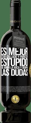 29,95 € Envío gratis | Vino Tinto Edición Premium MBS® Reserva Es mejor estar callado y parecer estúpido, que abrir la boca y disipar las dudas Etiqueta Negra. Etiqueta personalizable Reserva 12 Meses Cosecha 2013 Tempranillo