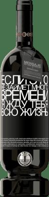 29,95 € Бесплатная доставка | Красное вино Premium Edition MBS® Reserva Если это не займет много времени, я жду тебя всю жизнь Черная метка. Настраиваемая этикетка Reserva 12 Месяцы Урожай 2013 Tempranillo