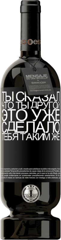 29,95 € Бесплатная доставка   Красное вино Premium Edition MBS® Reserva Ты сказал, что ты другой, это уже сделало тебя таким же Черная метка. Настраиваемая этикетка Reserva 12 Месяцы Урожай 2013 Tempranillo