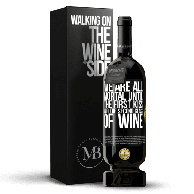 «We are all mortal until the first kiss and the second glass of wine» Premium Edition MBS® Reserva