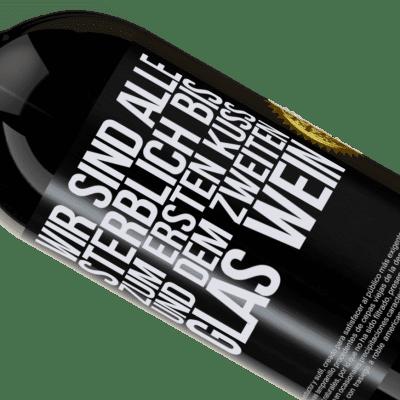 Einzigartige und Persönliche Ausdrücke. «Wir sind alle sterblich bis zum ersten Kuss und dem zweiten Glas Wein» Premium Edition MBS® Reserva