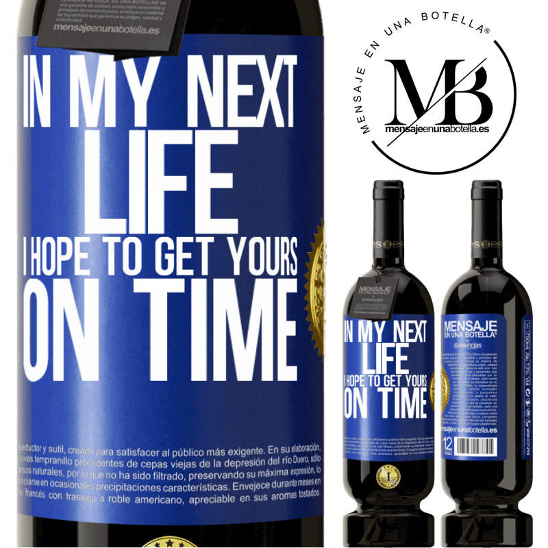 29,95 € Free Shipping   Red Wine Premium Edition MBS® Reserva In my next life, I hope to get yours on time Blue Label. Customizable label Reserva 12 Months Harvest 2013 Tempranillo