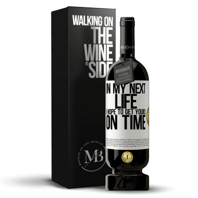 «In my next life, I hope to get yours on time» Premium Edition MBS® Reserva