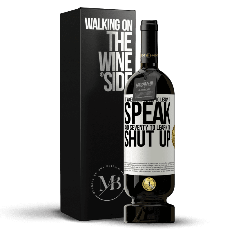 29,95 € Free Shipping   Red Wine Premium Edition MBS® Reserva It takes two years to learn to speak, and seventy to learn to shut up White Label. Customizable label Reserva 12 Months Harvest 2013 Tempranillo