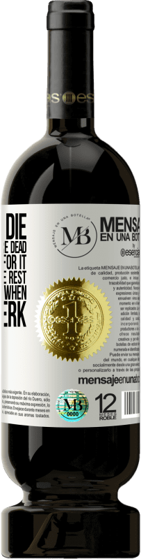 «When you die, you don't know you're dead and don't suffer for it, but it's hard for the rest. The same happens when you're a» Premium Edition MBS® Reserva