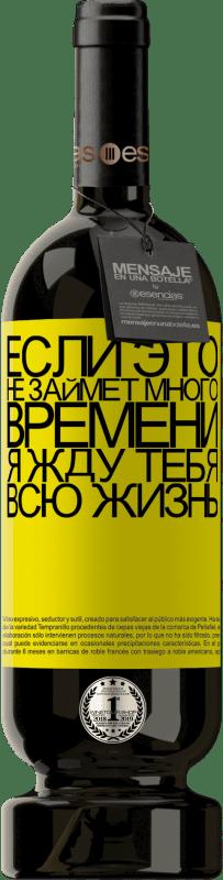 29,95 € Бесплатная доставка | Красное вино Premium Edition MBS® Reserva Если это не займет много времени, я жду тебя всю жизнь Желтая этикетка. Настраиваемая этикетка Reserva 12 Месяцы Урожай 2013 Tempranillo