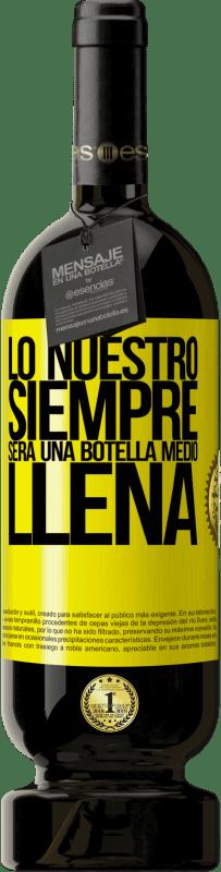 29,95 € Envío gratis | Vino Tinto Edición Premium MBS® Reserva Lo nuestro siempre será una botella medio llena Etiqueta Amarilla. Etiqueta personalizable Reserva 12 Meses Cosecha 2013 Tempranillo