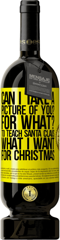 29,95 € Free Shipping   Red Wine Premium Edition MBS® Reserva Can I take a picture of you? For what? To teach Santa Claus what I want for Christmas Yellow Label. Customizable label Reserva 12 Months Harvest 2013 Tempranillo
