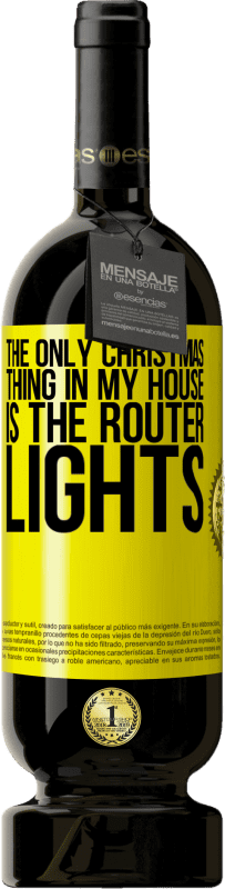 19,95 € | Red Wine Premium Edition RED MBS The only Christmas thing in my house is the router lights Yellow Label. Customized label I.G.P. Vino de la Tierra de Castilla y León Aging in oak barrels 12 Months Spain Tempranillo