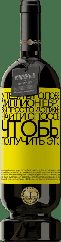29,95 € Бесплатная доставка | Красное вино Premium Edition MBS® Reserva У тебя в голове миллион евро. Вы просто должны найти способ, чтобы получить это Желтая этикетка. Настраиваемая этикетка Reserva 12 Месяцы Урожай 2013 Tempranillo