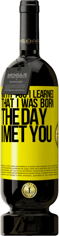 29,95 € | Red Wine Premium Edition MBS Reserva With you I learned that I was born the day I met you Yellow Label. Customizable label I.G.P. Vino de la Tierra de Castilla y León Aging in oak barrels 12 Months Harvest 2013 Spain Tempranillo