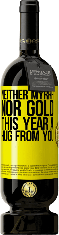 19,95 € | Red Wine Premium Edition RED MBS Neither myrrh, nor gold. This year a hug from you Yellow Label. Customized label I.G.P. Vino de la Tierra de Castilla y León Aging in oak barrels 12 Months Spain Tempranillo