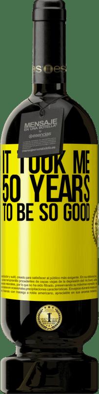 19,95 € | Red Wine Premium Edition RED MBS It took me 50 years to be so good Yellow Label. Customized label I.G.P. Vino de la Tierra de Castilla y León Aging in oak barrels 12 Months Harvest 2016 Spain Tempranillo